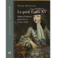 Le petit Louis XV. Enfance d'un prince, genèse d'un roi (1704-1725)